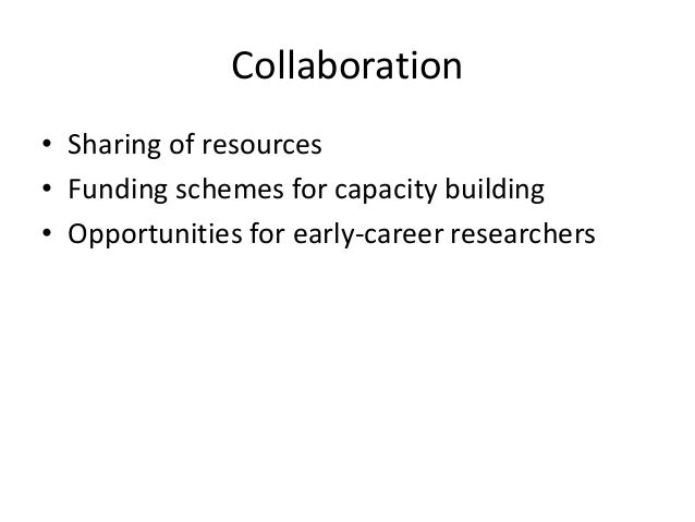 Collaboration • Sharing of resources • Funding schemes for capacity building • Opportunities for early-career researchers