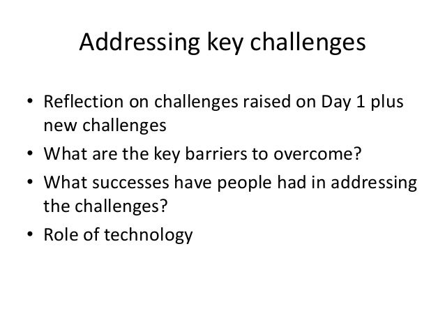 Addressing key challenges • Reflection on challenges raised on Day 1 plus new challenges • What are the key barriers to ov...