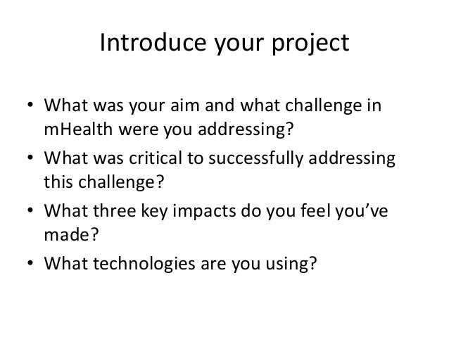 Introduce your project • What was your aim and what challenge in mHealth were you addressing? • What was critical to succe...