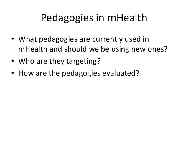 Pedagogies in mHealth • What pedagogies are currently used in mHealth and should we be using new ones? • Who are they targ...