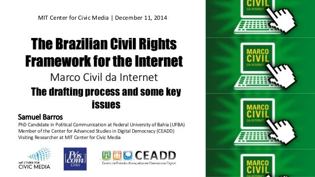 The Brazilian Civil Rights Framework for the Internet Marco Civil da Internet Samuel Barros PhD Candidate in Political Com...