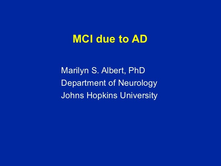 MCI due to AD <ul><li>Marilyn S. Albert, PhD </li></ul><ul><li>Department of Neurology </li></ul><ul><li>Johns Hopkins Uni...