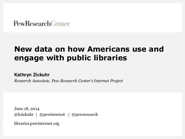 New data on how Americans use and engage with public libraries Kathryn Zickuhr Research Associate, Pew Research Center's I...