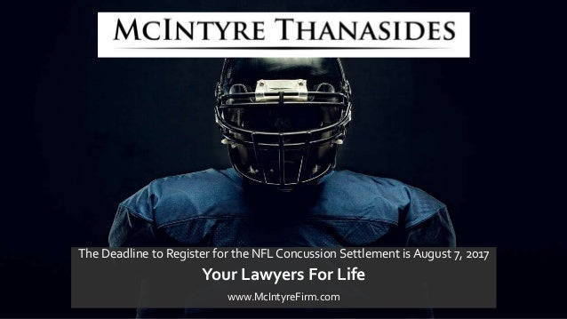 The Deadline to Register for the NFL Concussion Settlement is August 7, 2017 Your Lawyers For Life www.McIntyreFirm.com