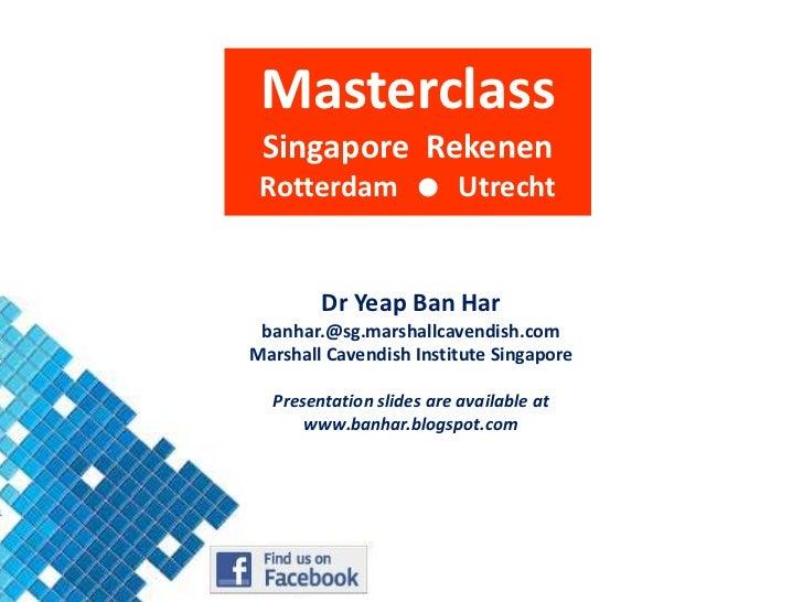 Masterclass<br />Singapore  Rekenen<br />Rotterdam    Utrecht<br />DrYeap Ban Har<br />banhar.@sg.marshallcavendish.com<b...
