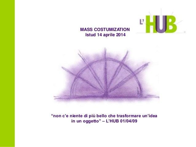 """""""non c'e niente di più bello che trasformare un'idea in un oggetto"""" – L'HUB 01/04/09 MASS COSTUMIZATION Istud 14 aprile 20..."""