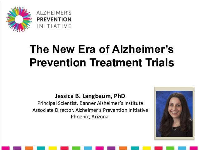 The New Era of Alzheimer'sPrevention Treatment Trials          Jessica B. Langbaum, PhD  Principal Scientist, Banner Alzhe...