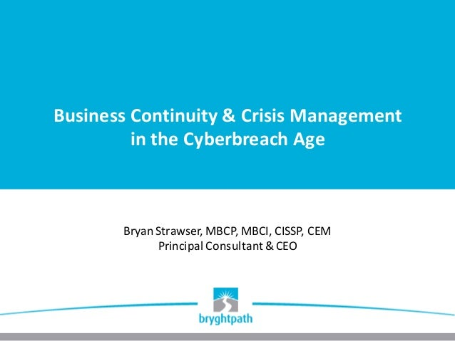 Business	Continuity	&	Crisis	Management	 in	the	Cyberbreach Age Bryan	Strawser,	MBCP,	MBCI,	CISSP,	CEM Principal	Consultan...
