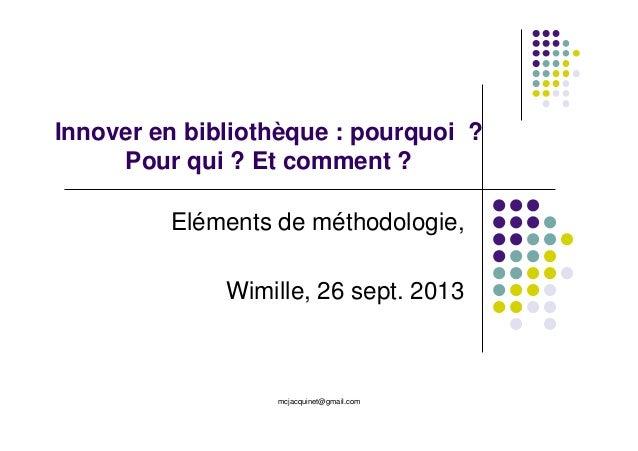 mcjacquinet@gmail.com Innover en bibliothèque : pourquoi ? Pour qui ? Et comment ? Eléments de méthodologie, Wimille, 26 s...