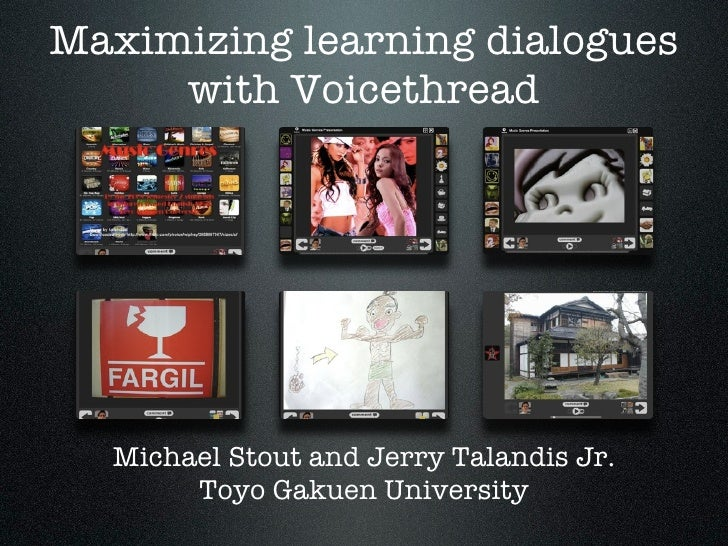 Maximizing learning dialogues      with Voicethread       Michael Stout and Jerry Talandis Jr.        Toyo Gakuen Universi...