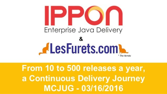 From 10 to 500 releases a year, a Continuous Delivery Journey MCJUG - 03/16/2016 & * The ferrets