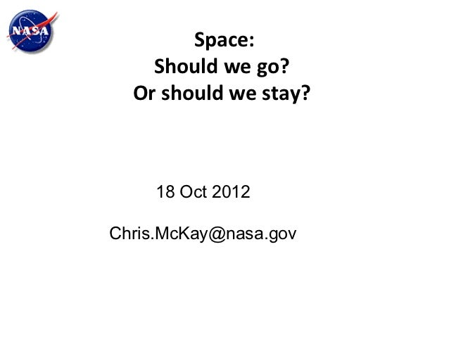 Space:    Should we go?  Or should we stay?    18 Oct 2012Chris.McKay@nasa.gov