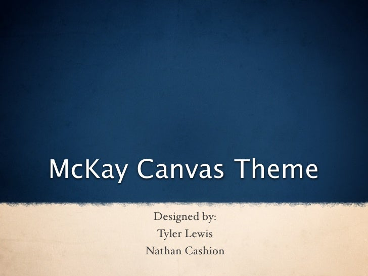 McKay Canvas Theme        Designed by:        Tyler Lewis       Nathan Cashion