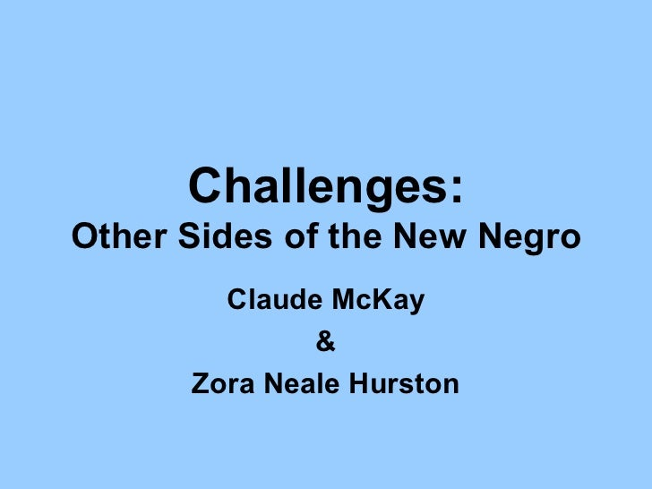 Challenges:Other Sides of the New Negro        Claude McKay              &      Zora Neale Hurston