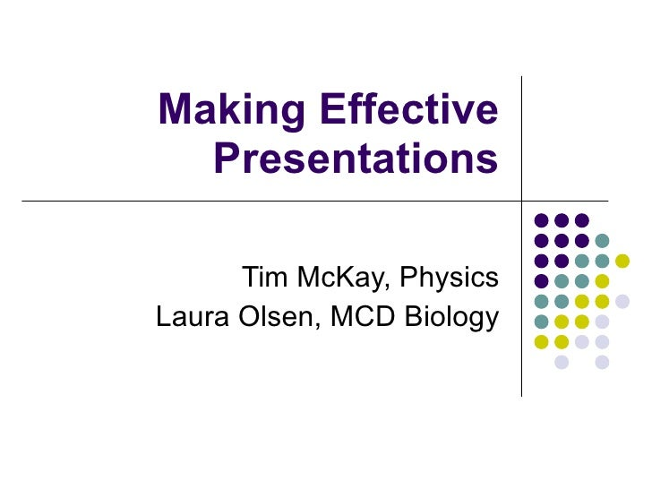 Making Effective Presentations Tim McKay, Physics Laura Olsen, MCD Biology
