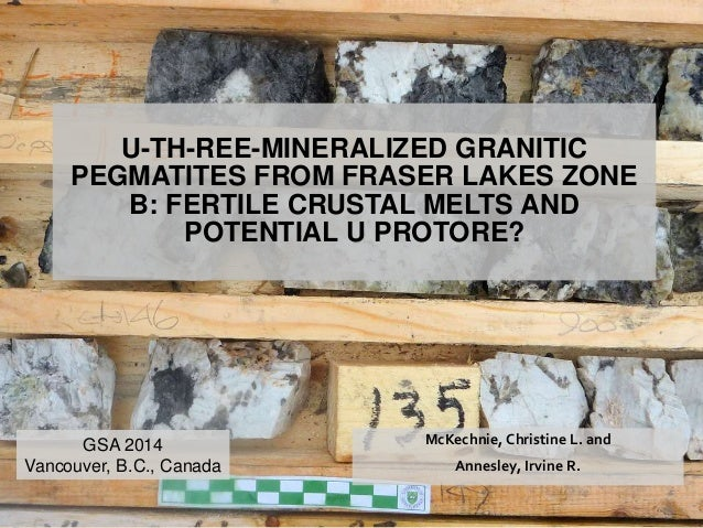 U-TH-REE-MINERALIZED GRANITIC  PEGMATITES FROM FRASER LAKES ZONE  B: FERTILE CRUSTAL MELTS AND  POTENTIAL U PROTORE?  McKe...