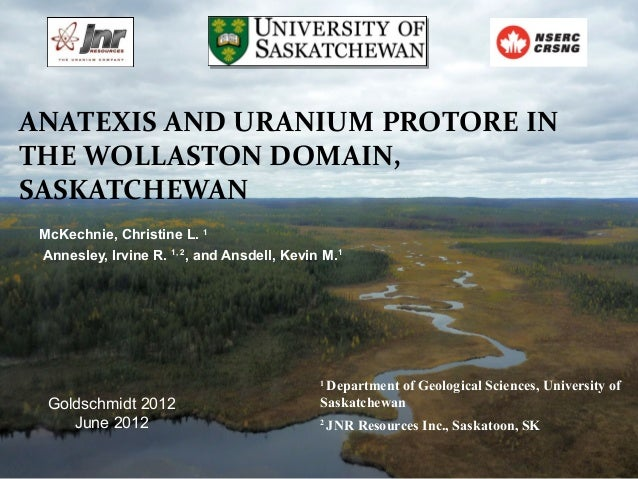 ANATEXIS AND URANIUM PROTORE INTHE WOLLASTON DOMAIN,SASKATCHEWAN McKechnie, Christine L. 1 Annesley, Irvine R. 1, 2, and A...