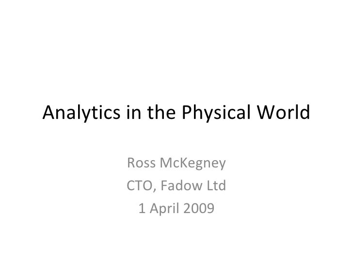 Analytics in the Physical World Ross McKegney CTO, Fadow Ltd 1 April 2009