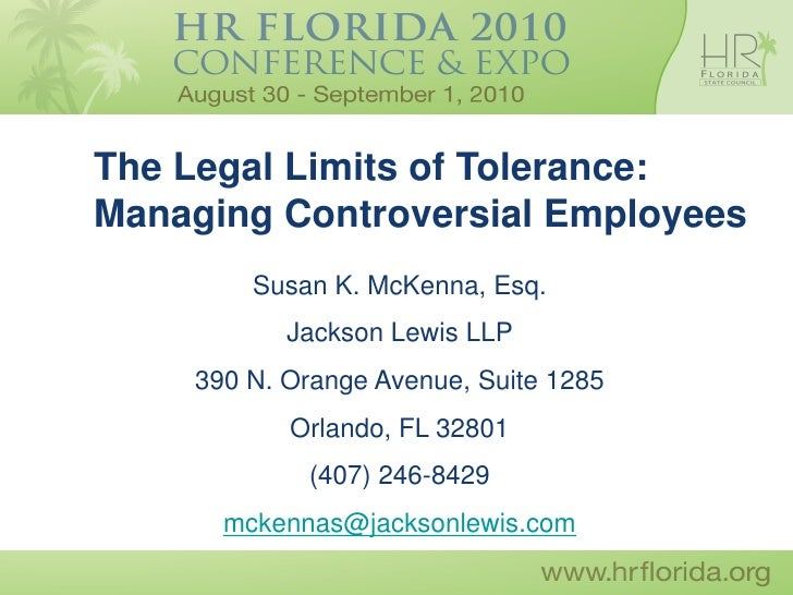 The Legal Limits of Tolerance: Managing Controversial Employees         Susan K. McKenna, Esq.            Jackson Lewis LL...