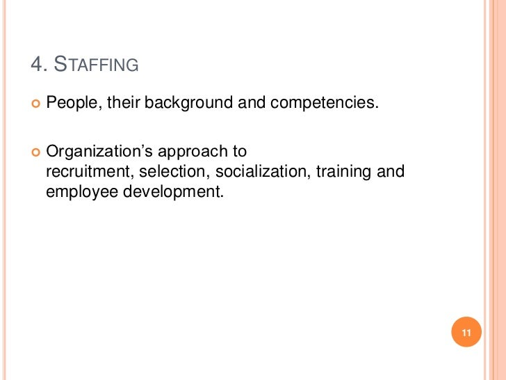 4. STAFFING   People, their background and competencies.   Organization's approach to    recruitment, selection, sociali...
