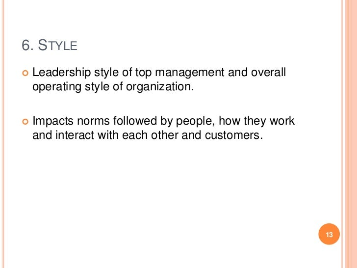 6. STYLE   Leadership style of top management and overall    operating style of organization.   Impacts norms followed b...