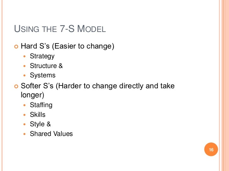 USING THE 7-S MODEL   Hard S's (Easier to change)     Strategy     Structure &     Systems   Softer S's (Harder to ch...