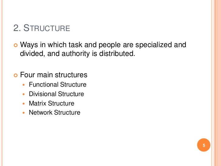2. STRUCTURE   Ways in which task and people are specialized and    divided, and authority is distributed.   Four main s...