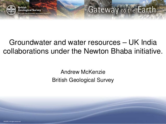 © NERC All rights reserved Groundwater and water resources – UK India collaborations under the Newton Bhaba initiative. An...
