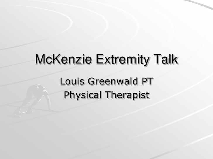 McKenzie Extremity Talk <br />Louis Greenwald PT <br />Physical Therapist <br />