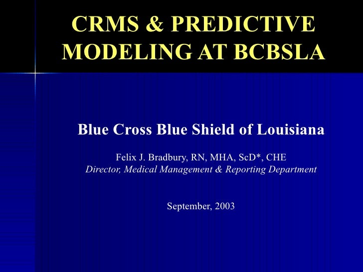 CRMS & PREDICTIVE MODELING AT BCBSLA Blue Cross Blue Shield of Louisiana Felix J. Bradbury, RN, MHA, ScD*, CHE Director, M...