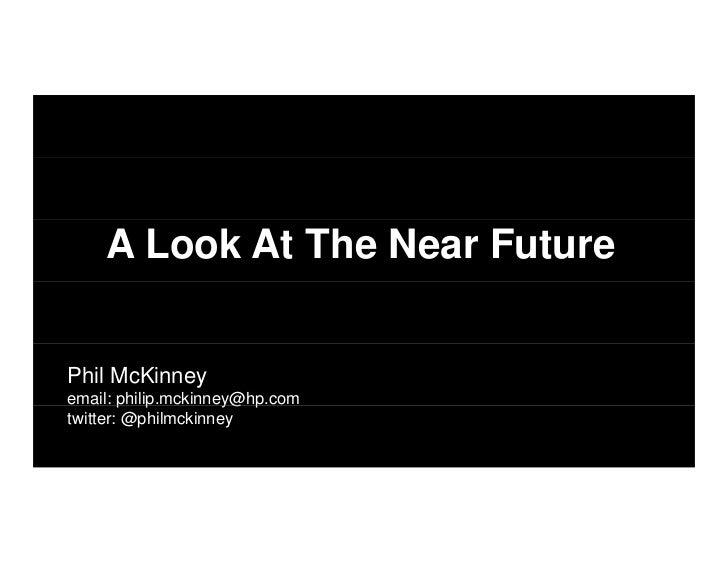 A Look At The Near FuturePhil McKinneyemail: philip.mckinney@hp.com        p p          y@ ptwitter: @philmckinney