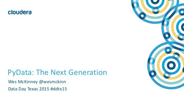 1© Cloudera, Inc. All rights reserved. PyData: The Next Generation Wes McKinney @wesmckinn Data Day Texas 2015 #ddtx15