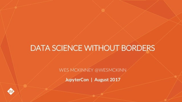 Wes McKinney @wesmckinn DATA SCIENCE WITHOUT BORDERS WES MCKINNEY @WESMCKINN JupyterCon | August 2017
