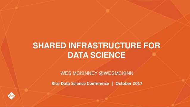 Wes McKinney @wesmckinn SHARED INFRASTRUCTURE FOR DATA SCIENCE WES MCKINNEY @WESMCKINN Rice Data Science Conference | Octo...