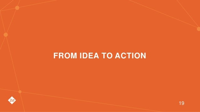 FROM IDEA TO ACTION 19