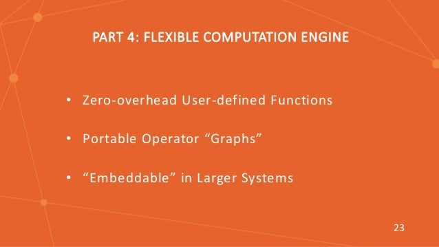 """T PART 4: FLEXIBLE COMPUTATION ENGINE • Zero-overhead User-defined Functions • Portable Operator """"Graphs"""" • """"Embeddable"""" i..."""