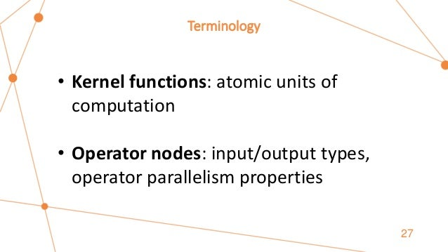 Terminology 27 • Kernel functions: atomic units of computation • Operator nodes: input/output types, operator parallelism ...