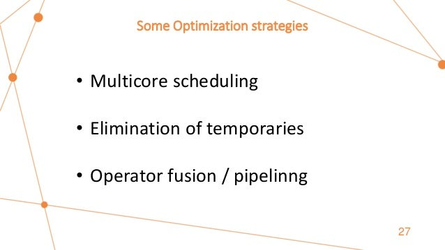 Some Optimization strategies 27 • Multicore scheduling • Elimination of temporaries • Operator fusion / pipelinng