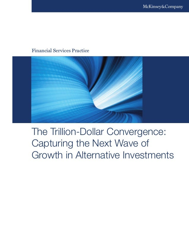 Financial Services Practice The Trillion-Dollar Convergence: Capturing the Next Wave of Growth in Alternative Investments