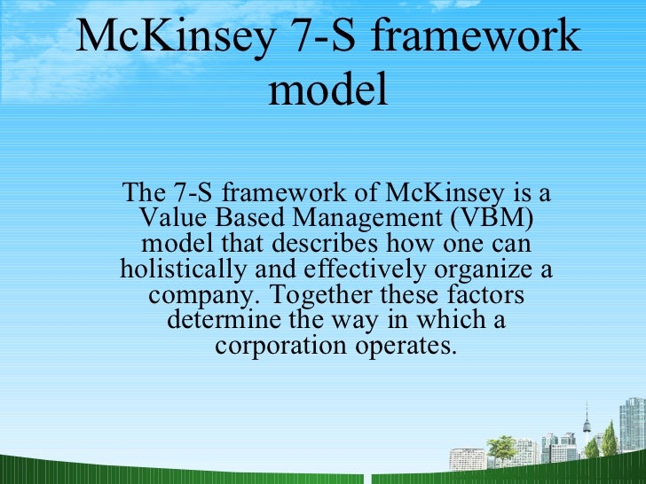 McKinsey 7-S framework model The 7-S framework of McKinsey is a Value Based Management (VBM) model that describes how one ...