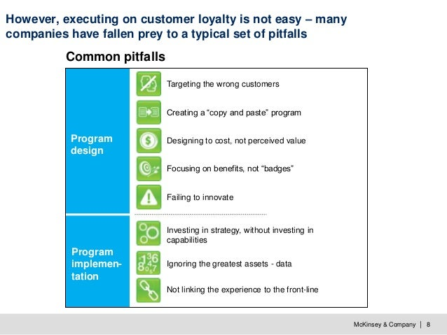 McKinsey & Company   8 However, executing on customer loyalty is not easy – many companies have fallen prey to a typical s...