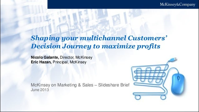 Shaping your multichannel Customers' Decision Journey to maximize profits June 2013 Nicolo Galante, Director, McKinsey Eri...