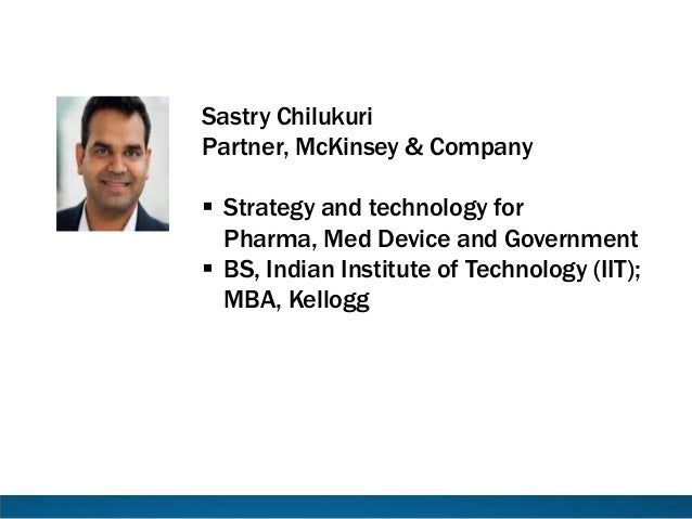 Sastry Chilukuri Partner, McKinsey & Company  Strategy and technology for Pharma, Med Device and Government  BS, Indian ...