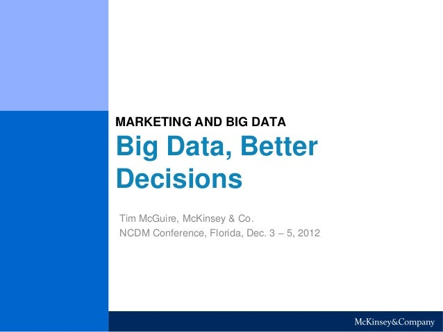 MARKETING AND BIG DATA  Big Data, Better  Decisions  Tim McGuire, McKinsey & Co.  NCDM Conference, Florida, Dec. 3 – 5, 20...