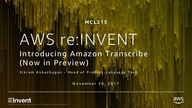 © 2017, Amazon Web Services, Inc. or its Affiliates. All rights reserved. AWS re:INVENT Introducing Amazon Transcribe (Now...