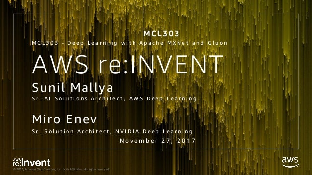 © 2017, Amazon Web Services, Inc. or its Affiliates. All rights reserved. AWS re:INVENT Sunil Mallya Miro Enev S r . A I S...