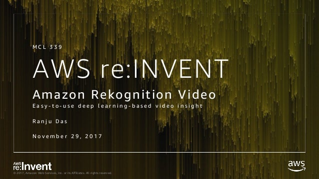 © 2017, Amazon Web Services, Inc. or its Affiliates. All rights reserved. AWS re:INVENT Amazon Rekognition Video E a s y -...