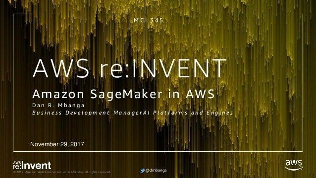 @dmbanga© 2017, Amazon Web Services, Inc. or its Affiliates. All rights reserved. @dmbanga AWS re:INVENT Amazon SageMaker ...