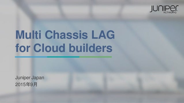 Multi Chassis LAG for Cloud builders Juniper Japan 2015年9月