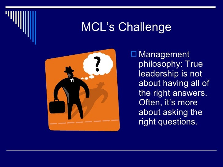 MCL's Challenge <ul><li>Management philosophy: True leadership is not about having all of the right answers. Often, it's m...